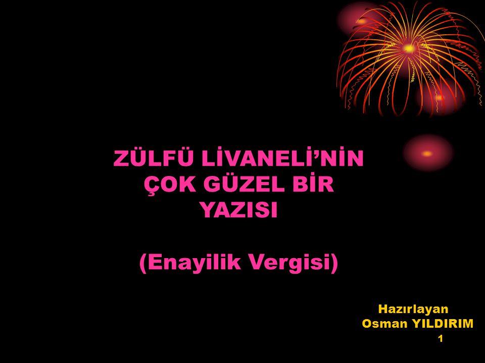 1 ZÜLFÜ LİVANELİ'NİN ÇOK GÜZEL BİR YAZISI (Enayilik Vergisi) Hazırlayan Osman YILDIRIM