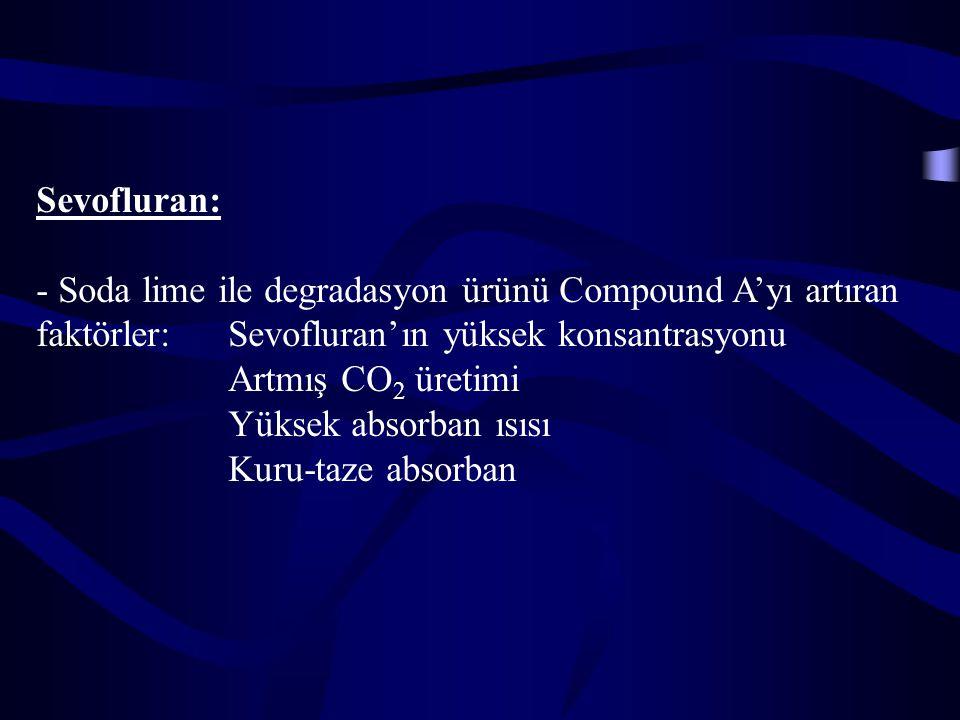 Sevofluran: - Soda lime ile degradasyon ürünü Compound A'yı artıran faktörler: Sevofluran'ın yüksek konsantrasyonu Artmış CO 2 üretimi Yüksek absorban