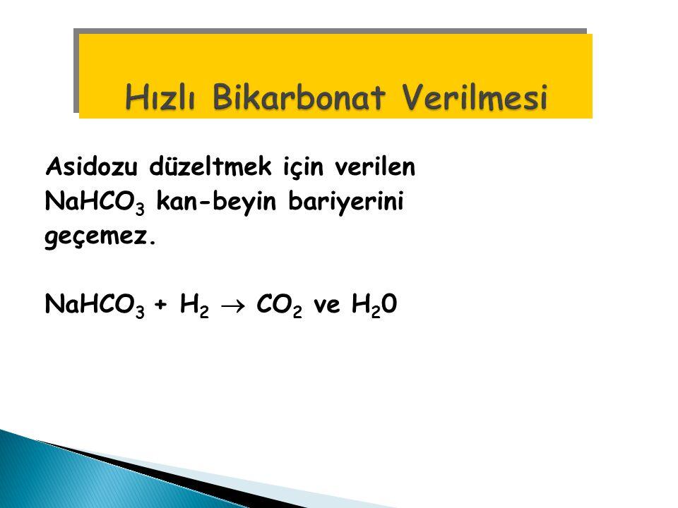 Asidozu düzeltmek için verilen NaHCO 3 kan-beyin bariyerini geçemez. NaHCO 3 + H 2  CO 2 ve H 2 0