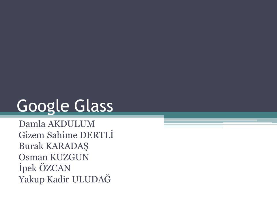 Google Glass Damla AKDULUM Gizem Sahime DERTLİ Burak KARADAŞ Osman KUZGUN İpek ÖZCAN Yakup Kadir ULUDAĞ