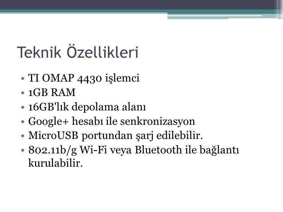 Teknik Özellikleri TI OMAP 4430 işlemci 1GB RAM 16GB'lık depolama alanı Google+ hesabı ile senkronizasyon MicroUSB portundan şarj edilebilir. 802.11b/