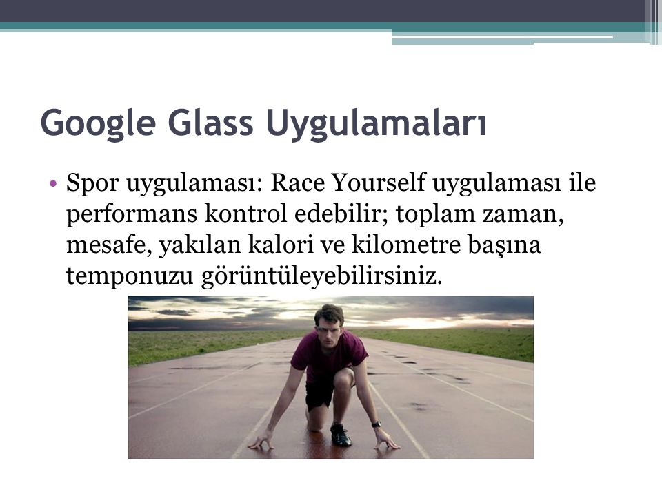 Google Glass Uygulamaları Spor uygulaması: Race Yourself uygulaması ile performans kontrol edebilir; toplam zaman, mesafe, yakılan kalori ve kilometre başına temponuzu görüntüleyebilirsiniz.