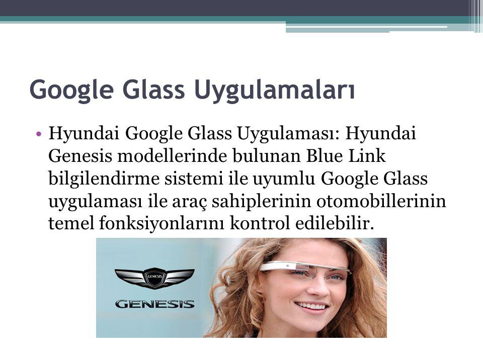 Google Glass Uygulamaları Hyundai Google Glass Uygulaması: Hyundai Genesis modellerinde bulunan Blue Link bilgilendirme sistemi ile uyumlu Google Glas