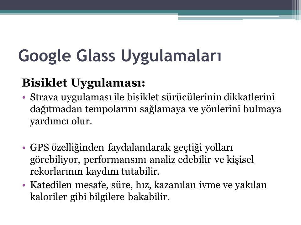 Google Glass Uygulamaları Bisiklet Uygulaması: Strava uygulaması ile bisiklet sürücülerinin dikkatlerini dağıtmadan tempolarını sağlamaya ve yönlerini bulmaya yardımcı olur.