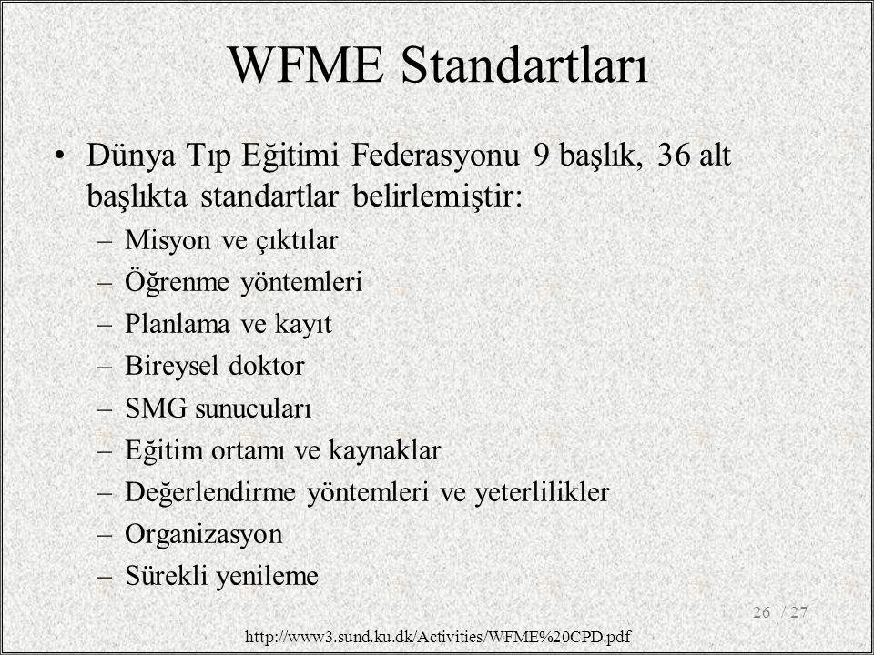 WFME Standartları Dünya Tıp Eğitimi Federasyonu 9 başlık, 36 alt başlıkta standartlar belirlemiştir: –Misyon ve çıktılar –Öğrenme yöntemleri –Planlama ve kayıt –Bireysel doktor –SMG sunucuları –Eğitim ortamı ve kaynaklar –Değerlendirme yöntemleri ve yeterlilikler –Organizasyon –Sürekli yenileme / 2726 http://www3.sund.ku.dk/Activities/WFME%20CPD.pdf