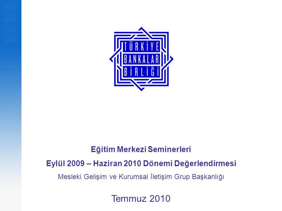 Eğitim Merkezi Seminerleri Eylül 2009 – Haziran 2010 Dönemi Değerlendirmesi Mesleki Gelişim ve Kurumsal İletişim Grup Başkanlığı Temmuz 2010