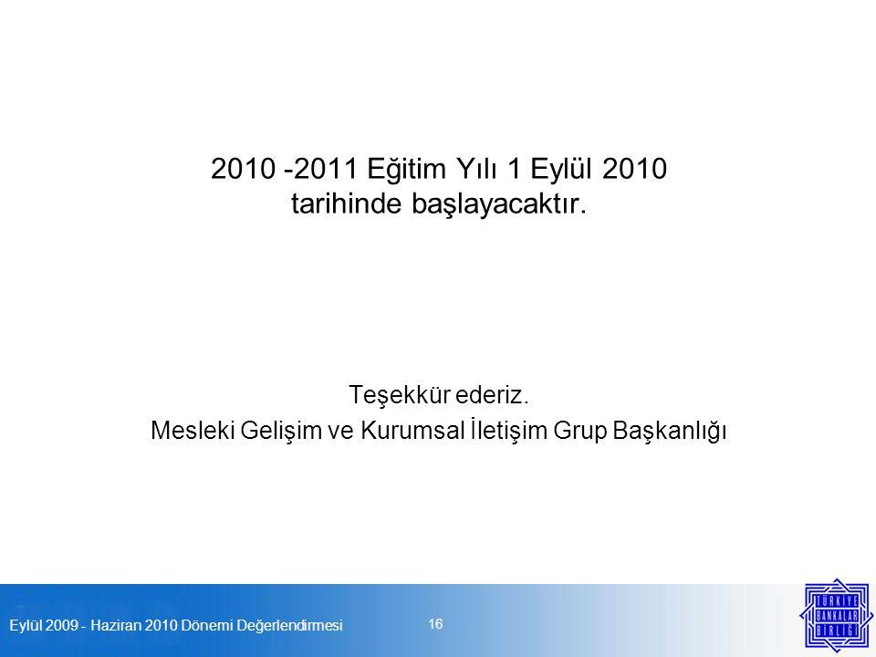 Eylül 2009 - Haziran 2010 Dönemi Değerlendirmesi 16 2010 -2011 Eğitim Yılı 1 Eylül 2010 tarihinde başlayacaktır. Teşekkür ederiz. Mesleki Gelişim ve K