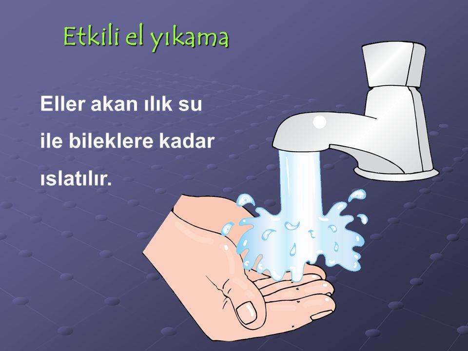 Etkili el yıkama Eller akan ılık su ile bileklere kadar ıslatılır.