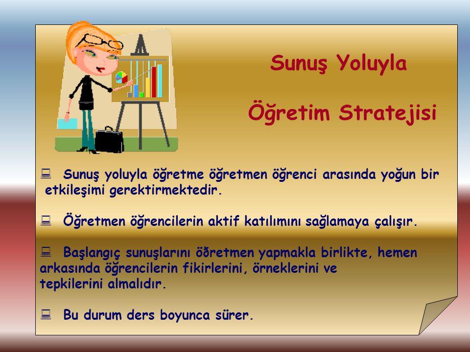 Sunuş Yoluyla Öğretim Stratejisi  Sunuş yoluyla öğretme öğretmen öğrenci arasında yoğun bir etkileşimi gerektirmektedir.  Öğretmen öğrencilerin akti