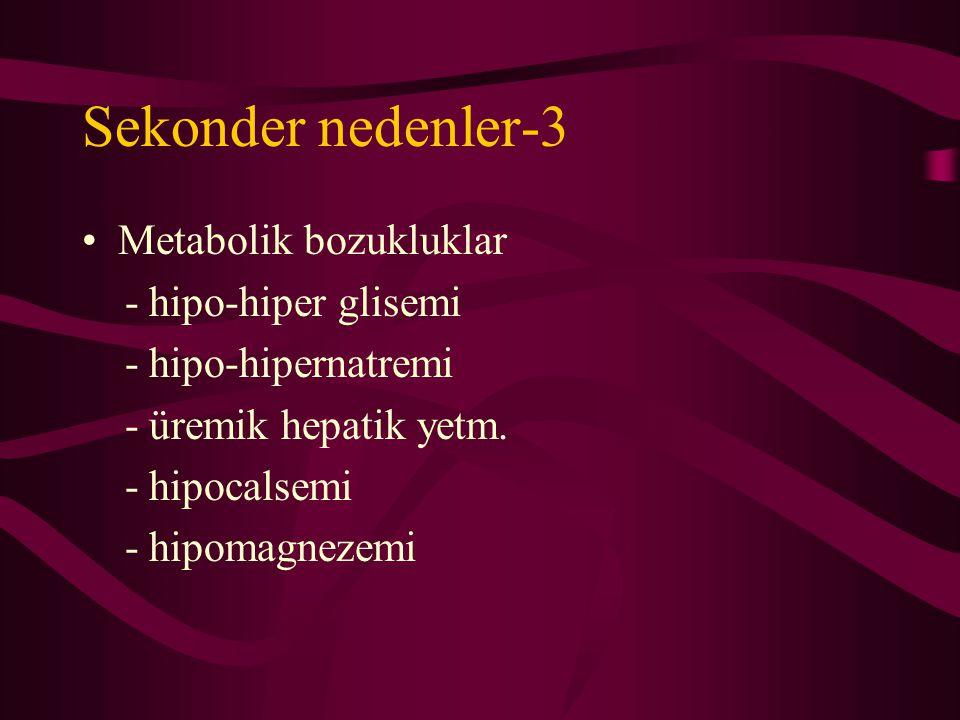 Sekonder nedenler-3 Metabolik bozukluklar - hipo-hiper glisemi - hipo-hipernatremi - üremik hepatik yetm. - hipocalsemi - hipomagnezemi
