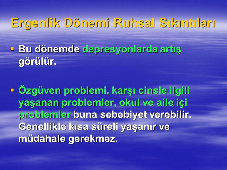 Ergenlik Dönemi Ruhsal Sıkıntıları  Bu dönemde depresyonlarda artış görülür.