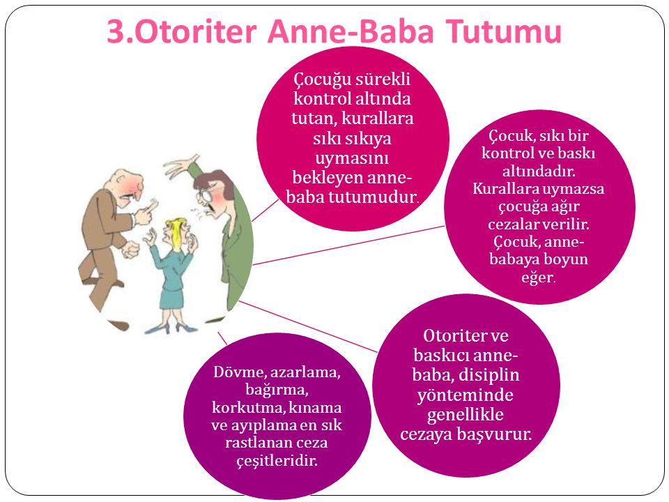 3.Otoriter Anne-Baba Tutumu Çocuğu sürekli kontrol altında tutan, kurallara sıkı sıkıya uymasını bekleyen anne- baba tutumudur. Çocuk, sıkı bir kontro