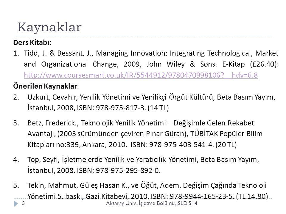 Kaynaklar Aksaray Üniv., İ şletme Bölümü, ISLD 5145 Ders Kitabı: 1.Tidd, J. & Bessant, J., Managing Innovation: Integrating Technological, Market and