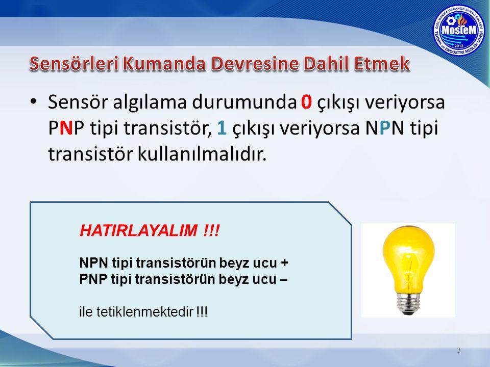 Sensör algılama durumunda 0 çıkışı veriyorsa PNP tipi transistör, 1 çıkışı veriyorsa NPN tipi transistör kullanılmalıdır. 3 HATIRLAYALIM !!! NPN tipi