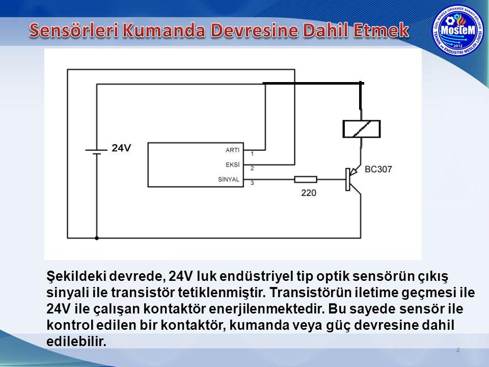 4 Şekildeki devrede, 24V luk endüstriyel tip optik sensörün çıkış sinyali ile transistör tetiklenmiştir. Transistörün iletime geçmesi ile 24V ile çalı
