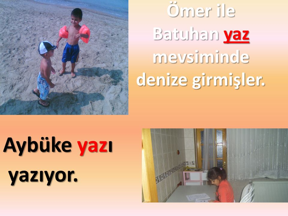 Ömer ile Batuhan yaz mevsiminde denize girmişler. Aybüke yazı yazıyor. yazıyor.