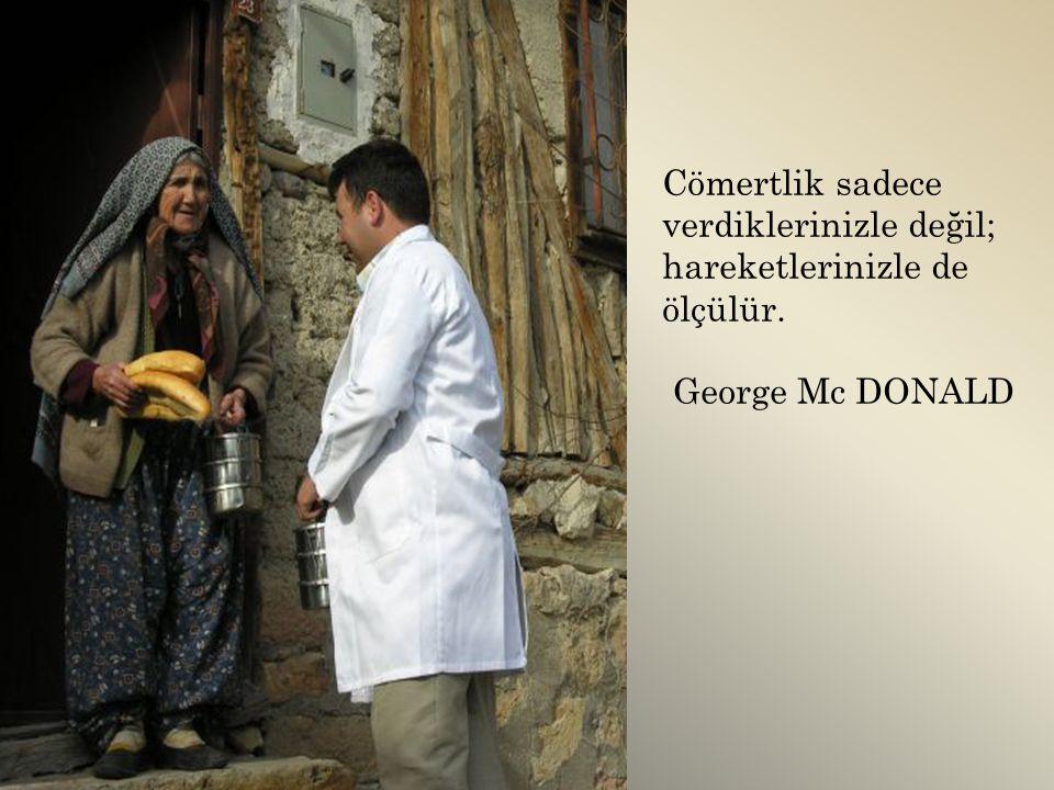 Cömertlik sadece verdiklerinizle değil; hareketlerinizle de ölçülür. George Mc DONALD