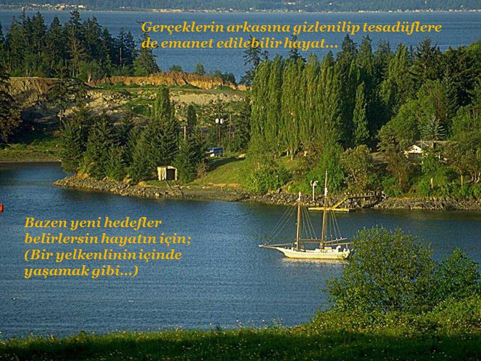 Bazen yeni hedefler belirlersin hayatın için; (Bir yelkenlinin içinde yaşamak gibi…) Gerçeklerin arkasına gizlenilip tesadüflere de emanet edilebilir hayat...
