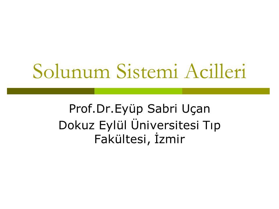 Solunum Sistemi Acilleri Prof.Dr.Eyüp Sabri Uçan Dokuz Eylül Üniversitesi Tıp Fakültesi, İzmir