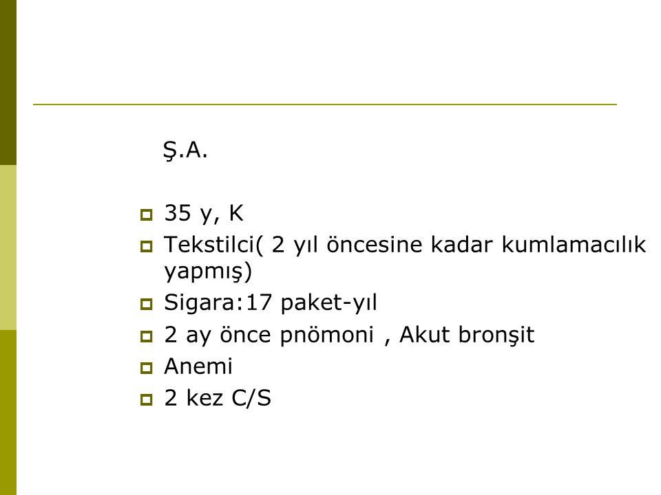 Ş.A.  35 y, K  Tekstilci( 2 yıl öncesine kadar kumlamacılık yapmış)  Sigara:17 paket-yıl  2 ay önce pnömoni, Akut bronşit  Anemi  2 kez C/S