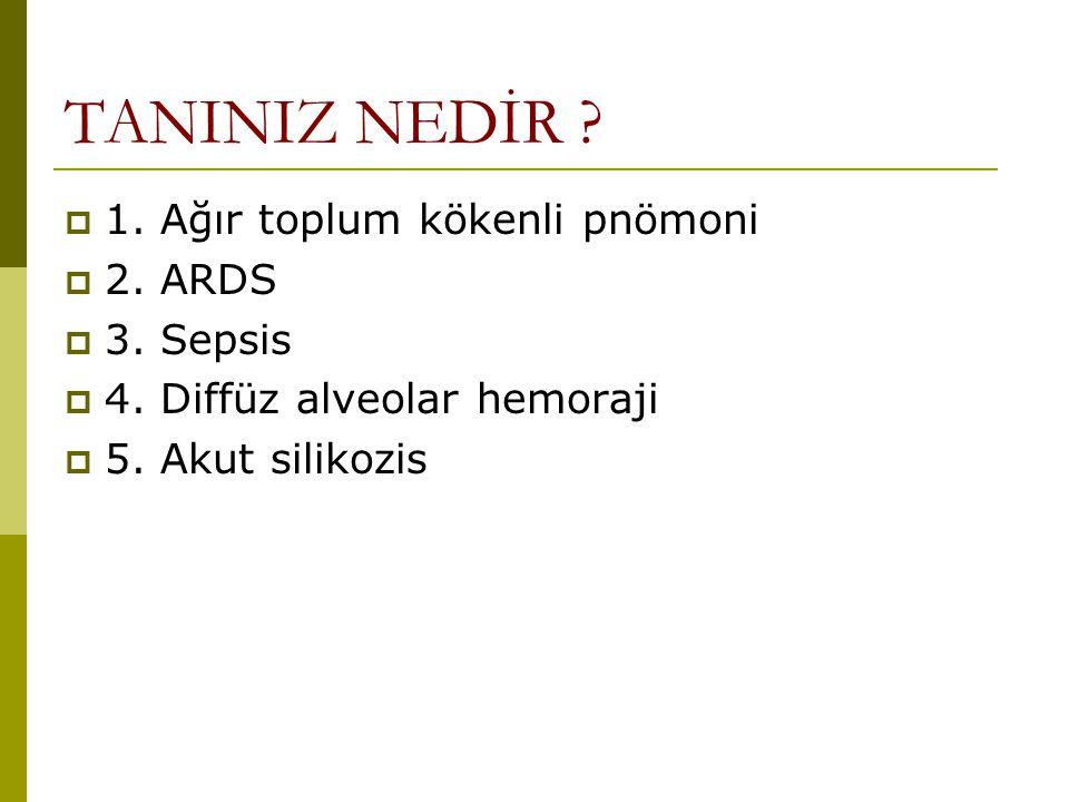 TANINIZ NEDİR ?  1. Ağır toplum kökenli pnömoni  2. ARDS  3. Sepsis  4. Diffüz alveolar hemoraji  5. Akut silikozis