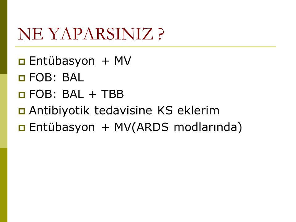 NE YAPARSINIZ ?  Entübasyon + MV  FOB: BAL  FOB: BAL + TBB  Antibiyotik tedavisine KS eklerim  Entübasyon + MV(ARDS modlarında)