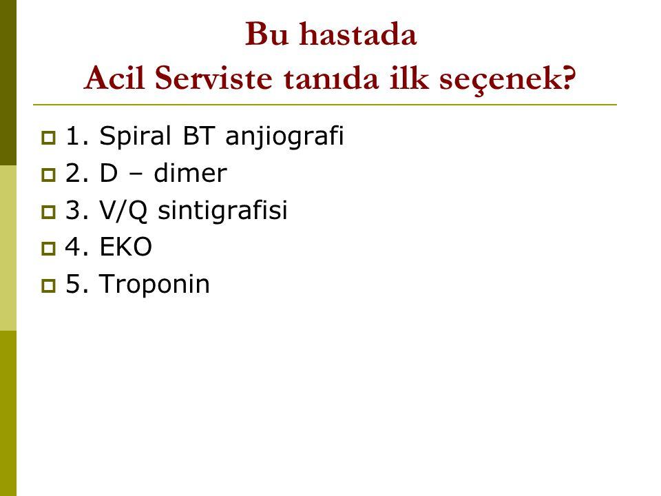 Bu hastada Acil Serviste tanıda ilk seçenek?  1. Spiral BT anjiografi  2. D – dimer  3. V/Q sintigrafisi  4. EKO  5. Troponin