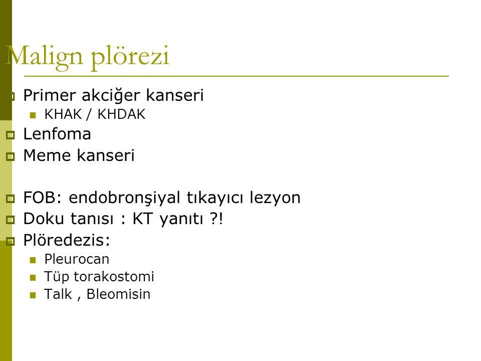 Malign plörezi  Primer akciğer kanseri KHAK / KHDAK  Lenfoma  Meme kanseri  FOB: endobronşiyal tıkayıcı lezyon  Doku tanısı : KT yanıtı ?!  Plör