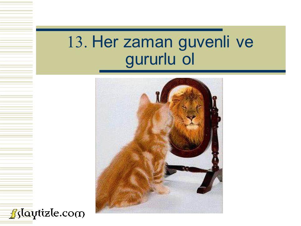 13. Her zaman guvenli ve gururlu ol