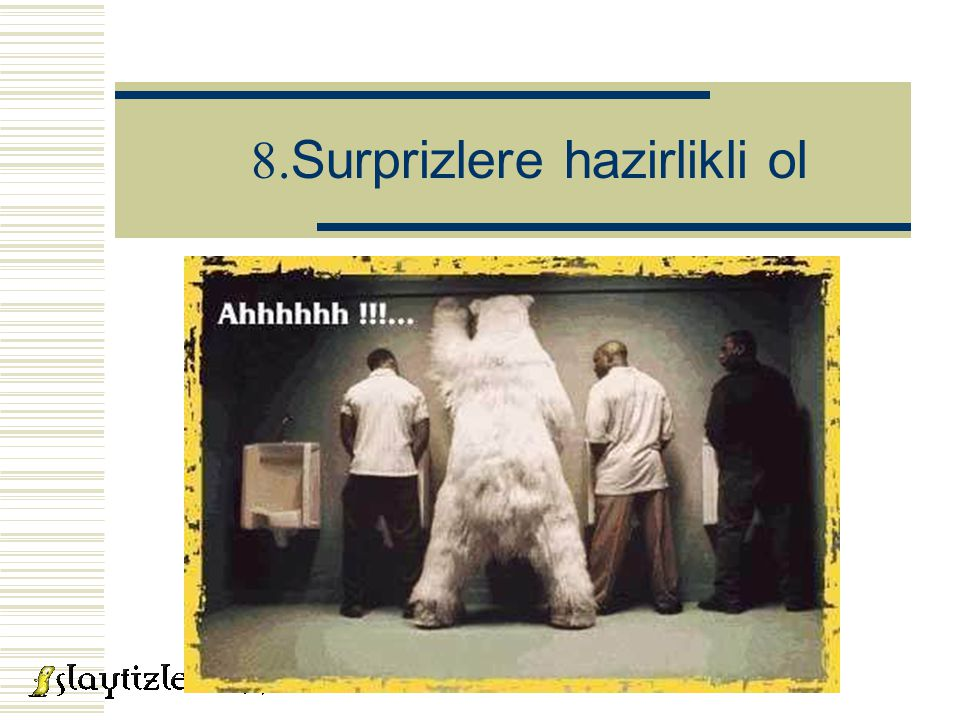 8. Surprizlere hazirlikli ol
