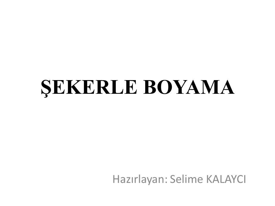 ŞEKERLE BOYAMA Hazırlayan: Selime KALAYCI