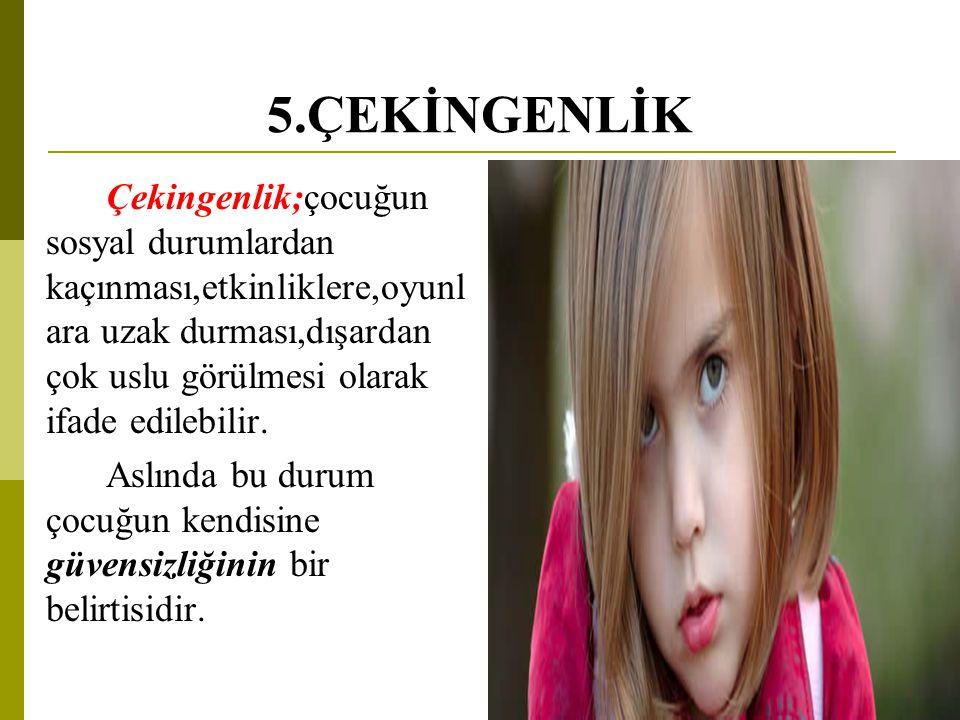 5.ÇEKİNGENLİK Çekingenlik;çocuğun sosyal durumlardan kaçınması,etkinliklere,oyunl ara uzak durması,dışardan çok uslu görülmesi olarak ifade edilebilir