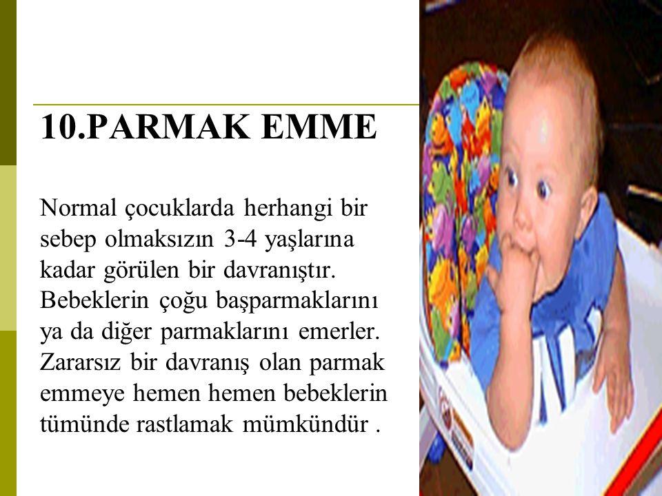 10.PARMAK EMME Normal çocuklarda herhangi bir sebep olmaksızın 3-4 yaşlarına kadar görülen bir davranıştır. Bebeklerin çoğu başparmaklarını ya da diğe