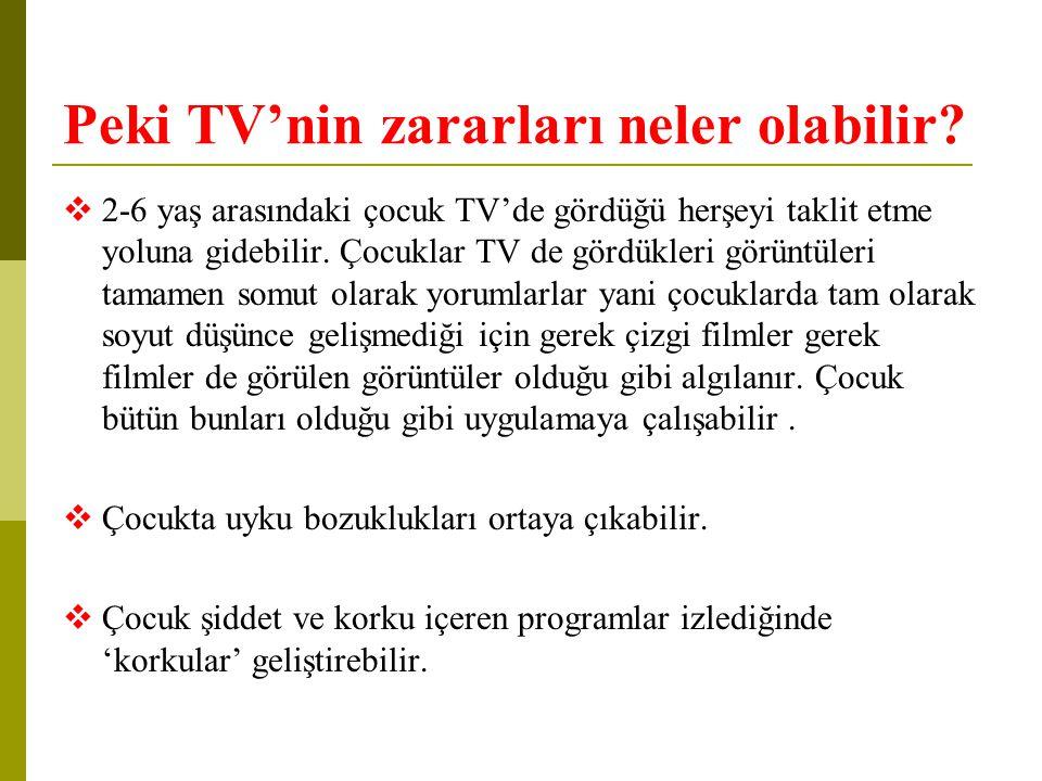 Peki TV'nin zararları neler olabilir?  2-6 yaş arasındaki çocuk TV'de gördüğü herşeyi taklit etme yoluna gidebilir. Çocuklar TV de gördükleri görüntü