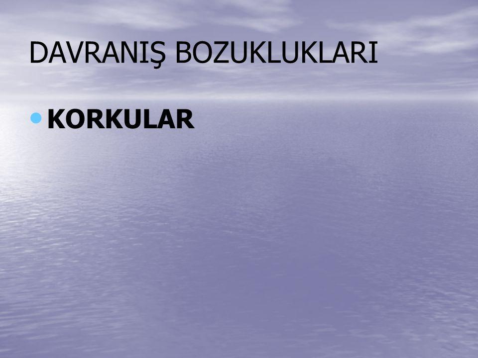DAVRANIŞ BOZUKLUKLARI KORKULAR