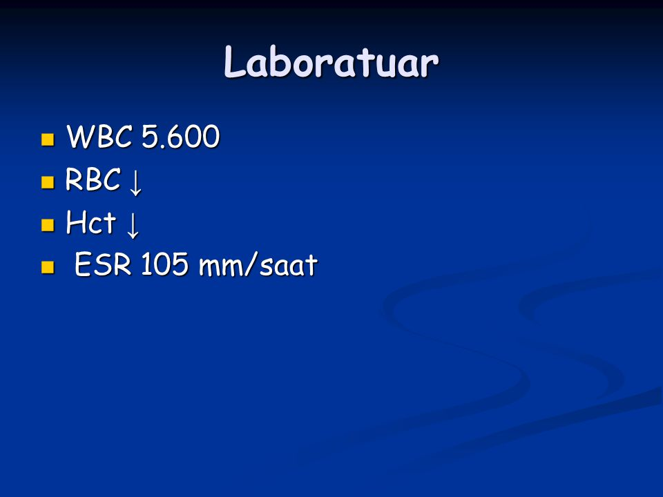 Laboratuar WBC 5.600 WBC 5.600 RBC ↓ RBC ↓ Hct ↓ Hct ↓ ESR 105 mm/saat ESR 105 mm/saat