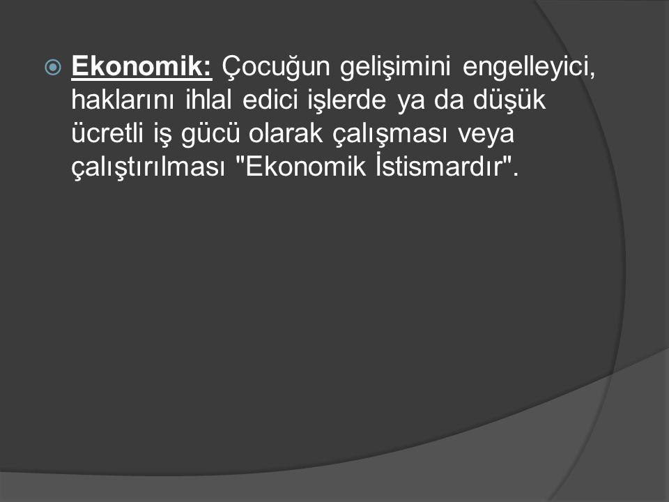  Ekonomik: Çocuğun gelişimini engelleyici, haklarını ihlal edici işlerde ya da düşük ücretli iş gücü olarak çalışması veya çalıştırılması