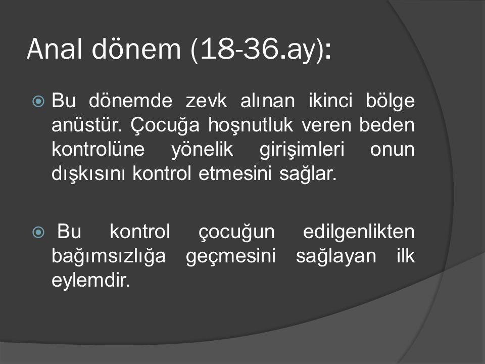 Anal dönem (18-36.ay):  Bu dönemde zevk alınan ikinci bölge anüstür. Çocuğa hoşnutluk veren beden kontrolüne yönelik girişimleri onun dışkısını kontr