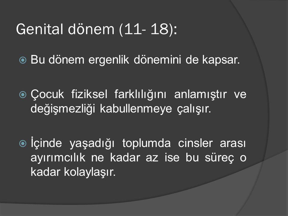 Genital dönem (11- 18):  Bu dönem ergenlik dönemini de kapsar.  Çocuk fiziksel farklılığını anlamıştır ve değişmezliği kabullenmeye çalışır.  İçind