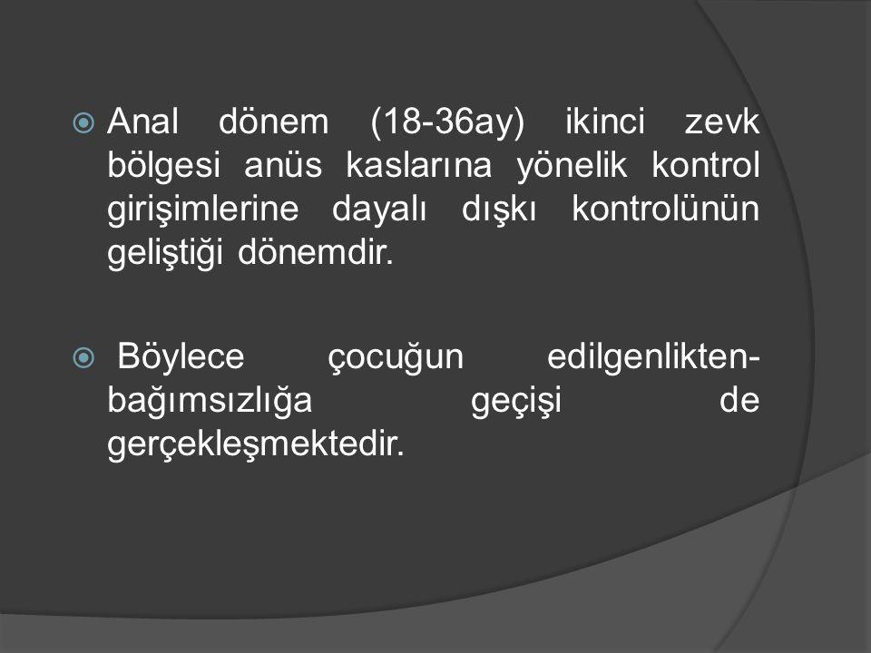  Anal dönem (18-36ay) ikinci zevk bölgesi anüs kaslarına yönelik kontrol girişimlerine dayalı dışkı kontrolünün geliştiği dönemdir.  Böylece çocuğun