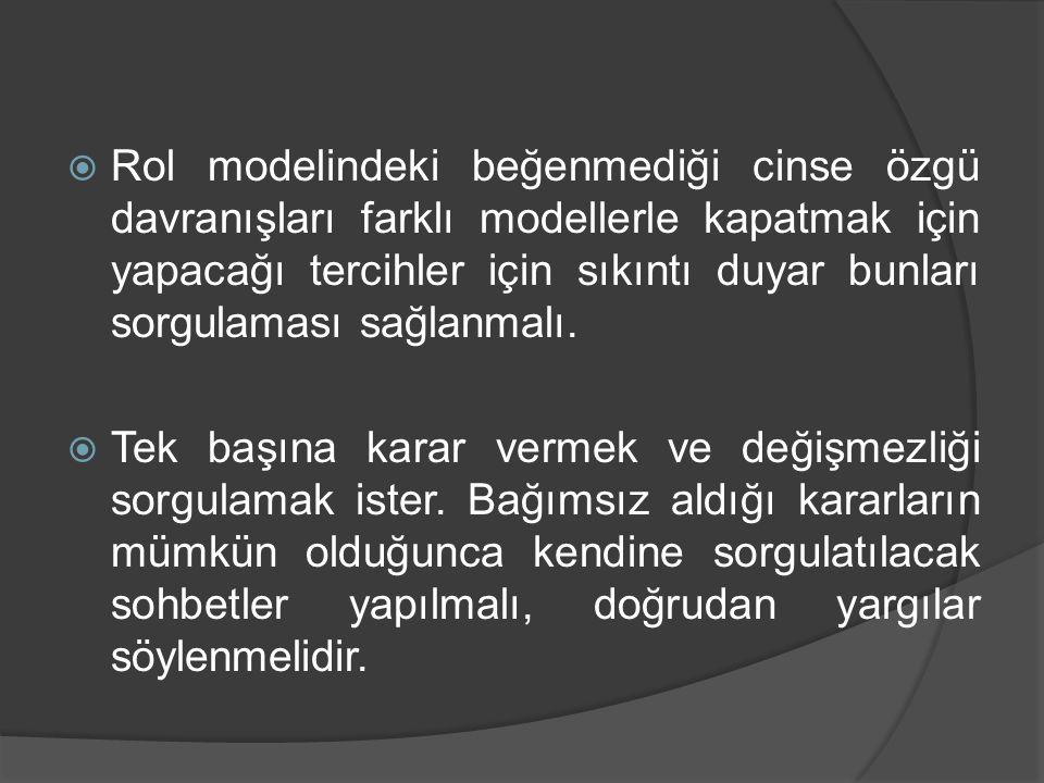  Rol modelindeki beğenmediği cinse özgü davranışları farklı modellerle kapatmak için yapacağı tercihler için sıkıntı duyar bunları sorgulaması sağlanmalı.