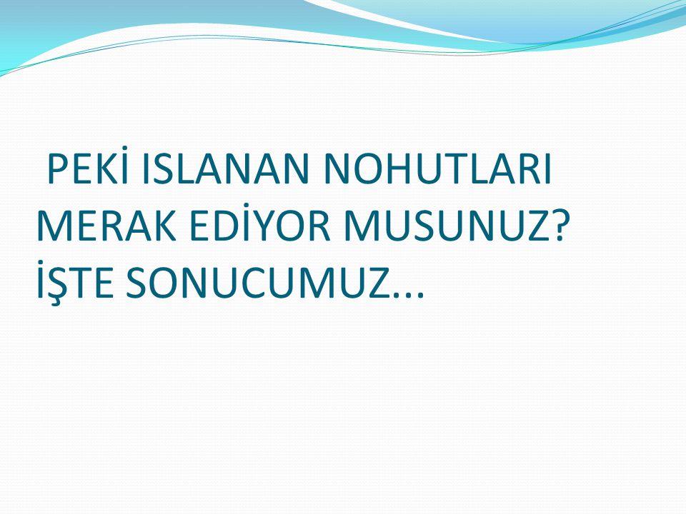 PEKİ ISLANAN NOHUTLARI MERAK EDİYOR MUSUNUZ İŞTE SONUCUMUZ...