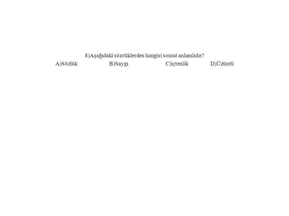 8)Aşağıdaki sözcüklerden hangisi somut anlamlıdır? A)Sözlük B)Saygı C)içtenlik D)Üzüntü