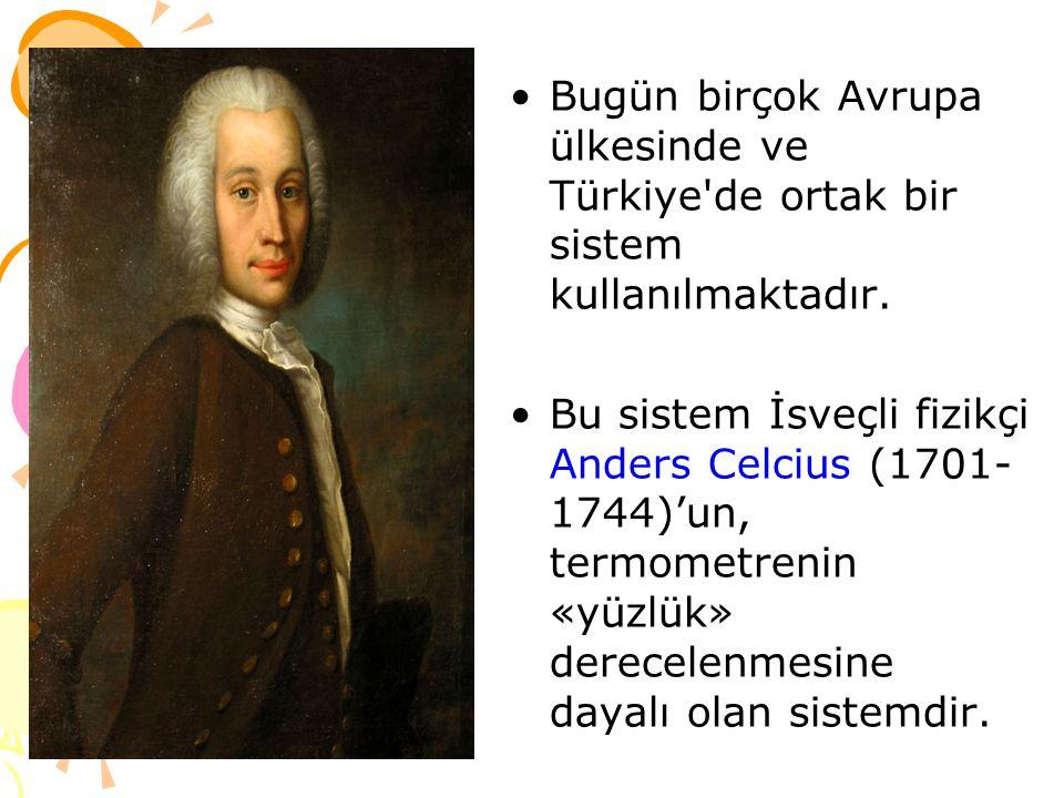 Bugün birçok Avrupa ülkesinde ve Türkiye'de ortak bir sistem kullanılmaktadır. Bu sistem İsveçli fizikçi Anders Celcius (1701- 1744)'un, termometrenin