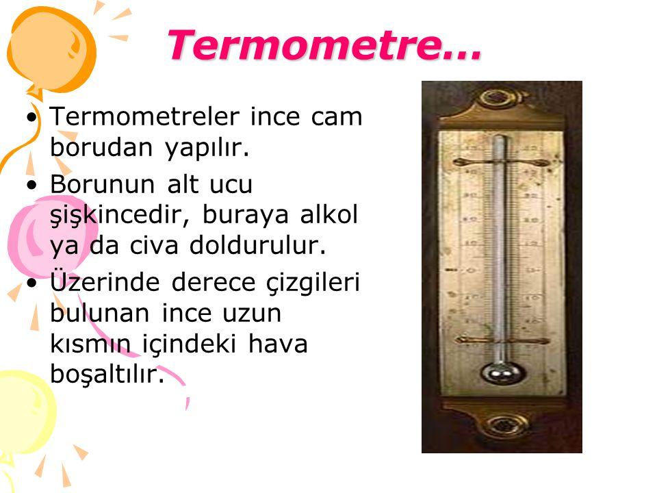Termometre… Termometreler ince cam borudan yapılır. Borunun alt ucu şişkincedir, buraya alkol ya da civa doldurulur. Üzerinde derece çizgileri bulunan