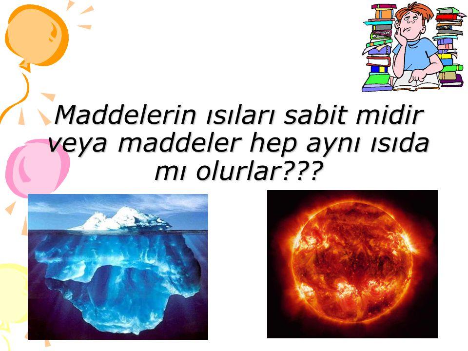 Maddelerin ısıları sabit midir veya maddeler hep aynı ısıda mı olurlar???
