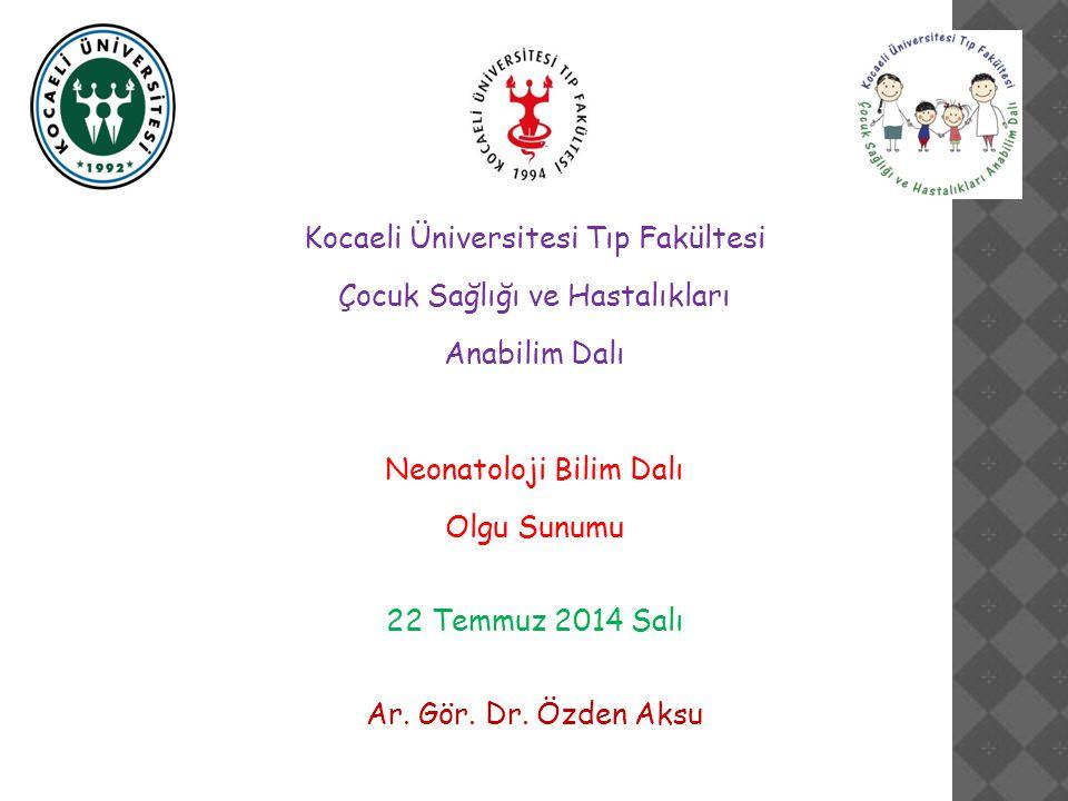Kocaeli Üniversitesi Tıp Fakültesi Çocuk Sağlığı ve Hastalıkları Anabilim Dalı Neonatoloji Bilim Dalı Olgu Sunumu 22 Temmuz 2014 Salı Ar.