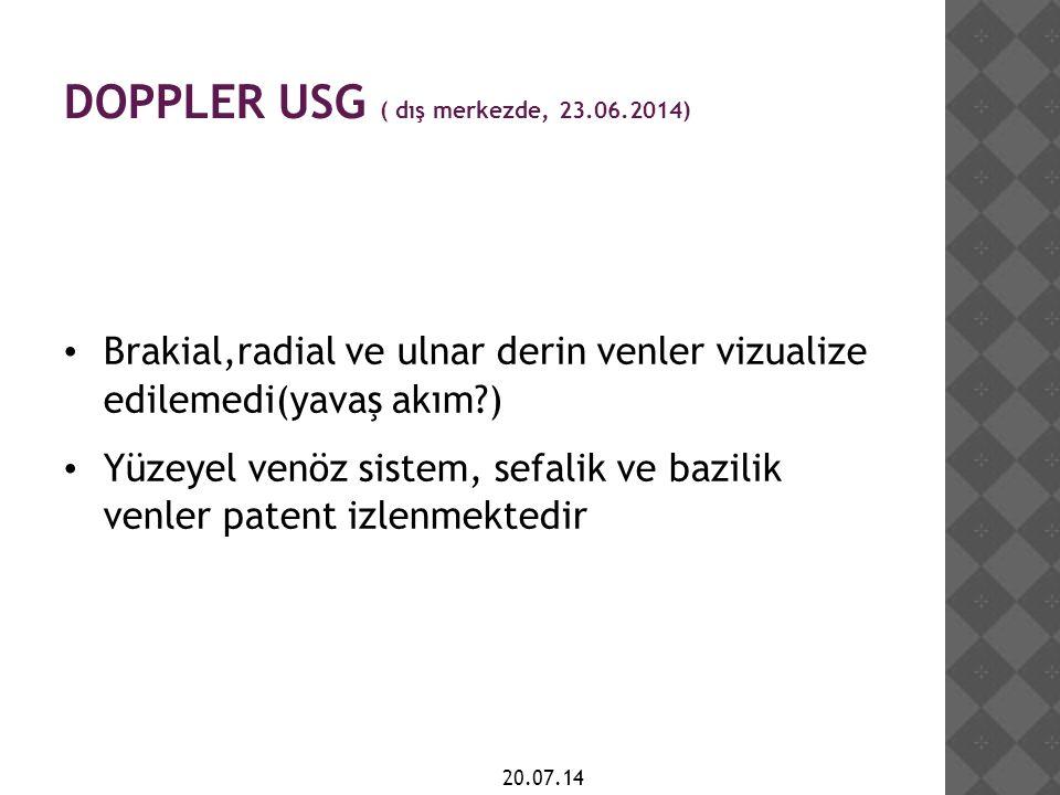 DOPPLER USG ( dış merkezde, 23.06.2014) Brakial,radial ve ulnar derin venler vizualize edilemedi(yavaş akım?) Yüzeyel venöz sistem, sefalik ve bazilik venler patent izlenmektedir 20.07.14