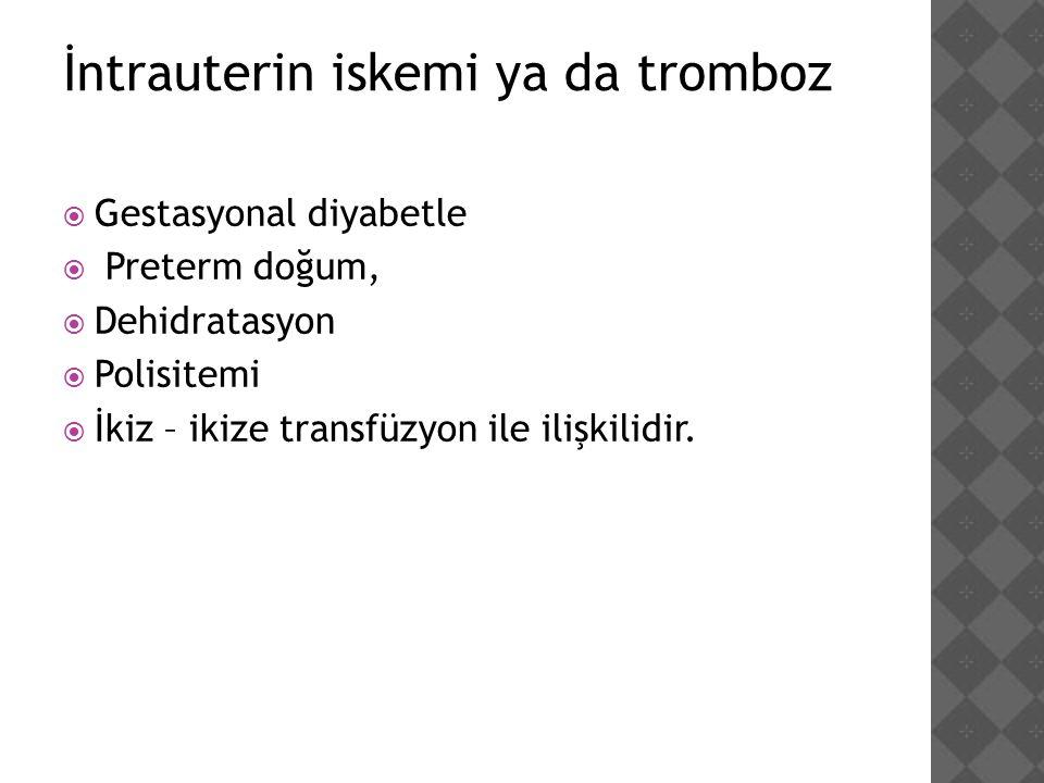 İntrauterin iskemi ya da tromboz  Gestasyonal diyabetle  Preterm doğum,  Dehidratasyon  Polisitemi  İkiz – ikize transfüzyon ile ilişkilidir.