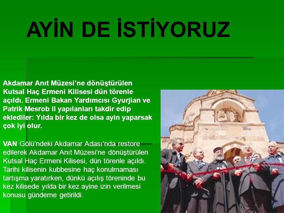 Akdamar Anıt Müzesi'ne dönüştürülen Kutsal Haç Ermeni Kilisesi dün törenle açıldı. Ermeni Bakan Yardımcısı Gyurjian ve Patrik Mesrob II yapılanları ta